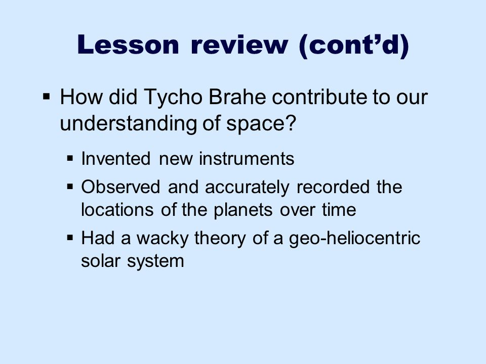 Lesson review (cont'd)  How did Tycho Brahe contribute to our understanding of space?  Invented new instruments  Observed and accurately recorded t