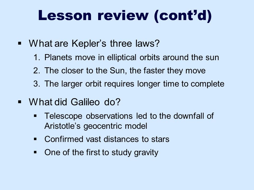 Lesson review (cont'd)  What are Kepler's three laws? 1.Planets move in elliptical orbits around the sun 2.The closer to the Sun, the faster they mov