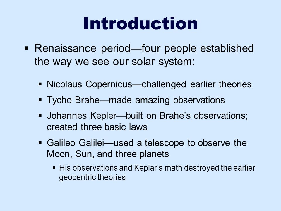 Introduction  Renaissance period—four people established the way we see our solar system:  Nicolaus Copernicus—challenged earlier theories  Tycho B