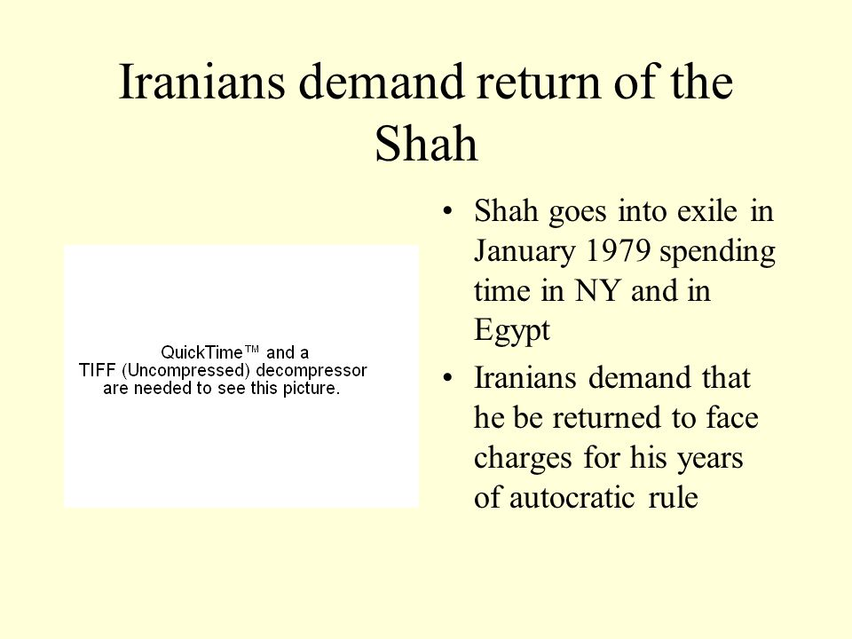 Iranians demand return of the Shah Shah goes into exile in January 1979 spending time in NY and in Egypt Iranians demand that he be returned to face charges for his years of autocratic rule