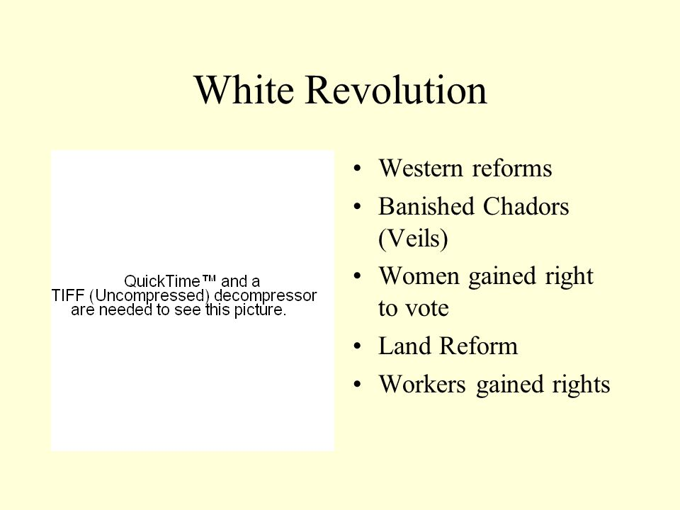 White Revolution Western reforms Banished Chadors (Veils) Women gained right to vote Land Reform Workers gained rights