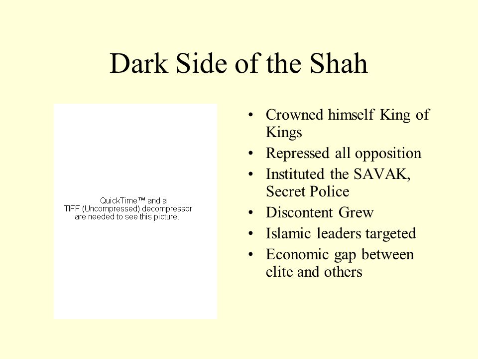 Dark Side of the Shah Crowned himself King of Kings Repressed all opposition Instituted the SAVAK, Secret Police Discontent Grew Islamic leaders targeted Economic gap between elite and others