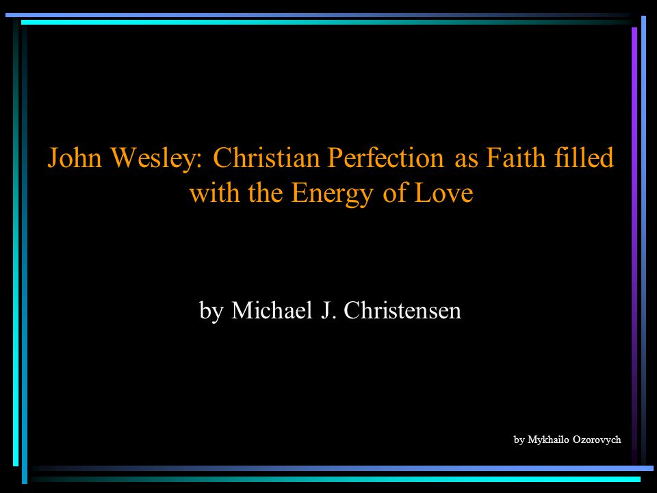 John Wesley: Christian Perfection as Faith filled with the Energy of Love by Michael J.