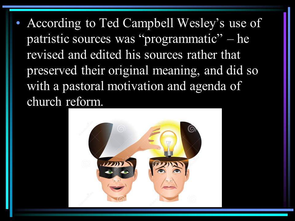 According to Ted Campbell Wesley's use of patristic sources was programmatic – he revised and edited his sources rather that preserved their original meaning, and did so with a pastoral motivation and agenda of church reform.