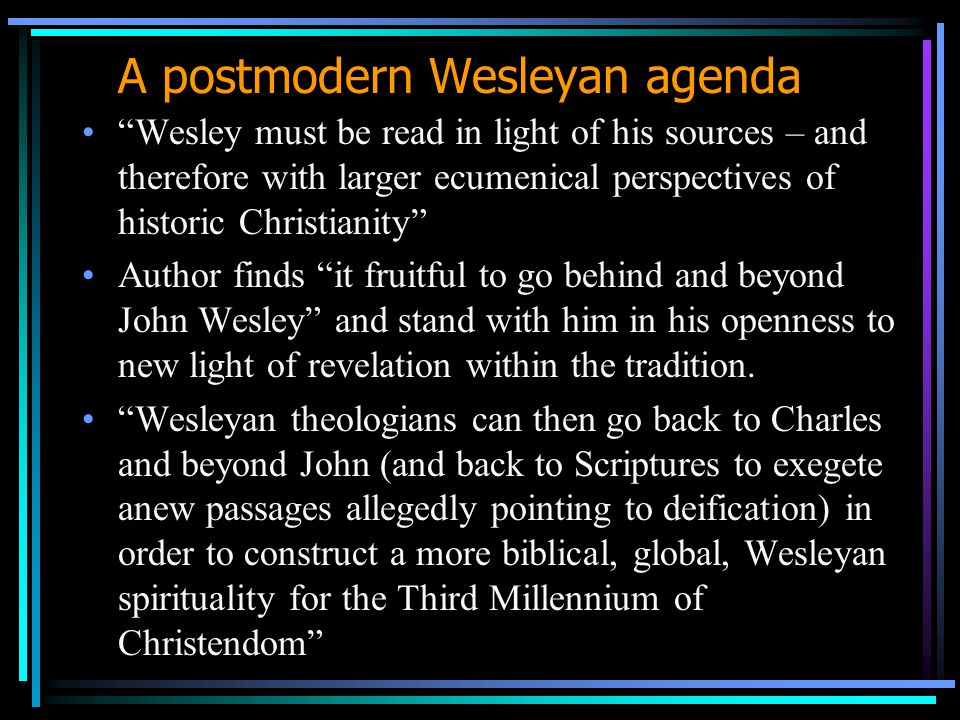 A postmodern Wesleyan agenda Wesley must be read in light of his sources – and therefore with larger ecumenical perspectives of historic Christianity Author finds it fruitful to go behind and beyond John Wesley and stand with him in his openness to new light of revelation within the tradition.