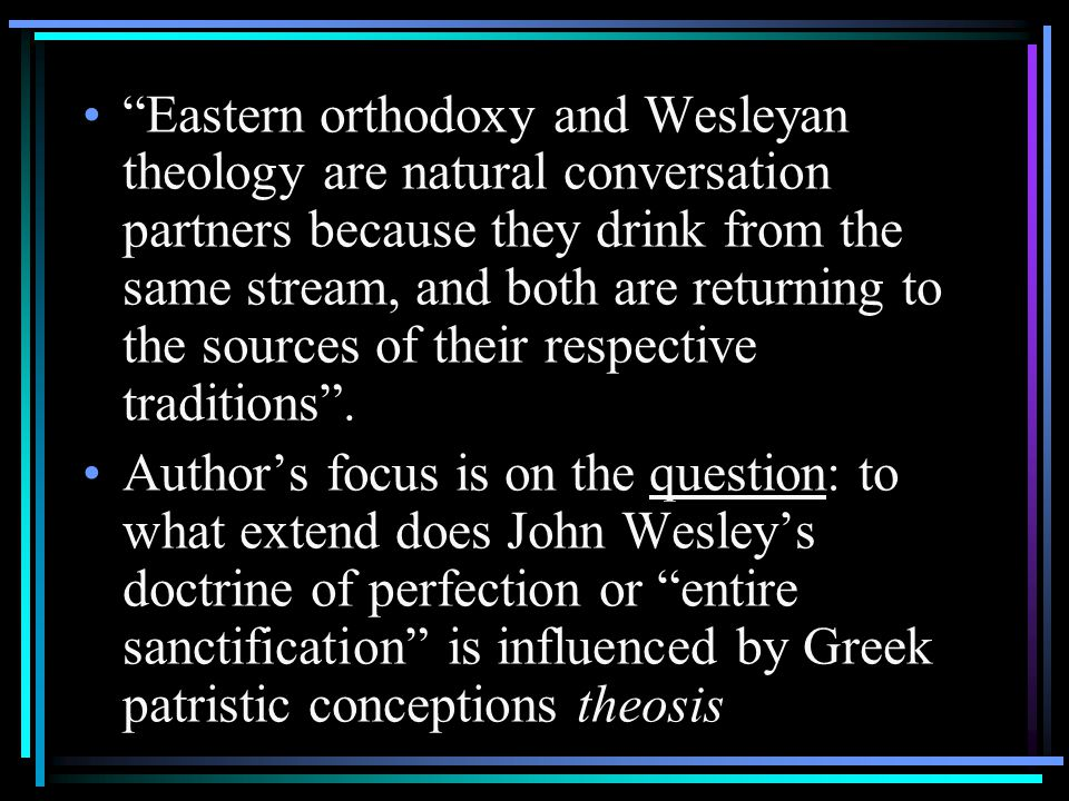 Eastern orthodoxy and Wesleyan theology are natural conversation partners because they drink from the same stream, and both are returning to the sources of their respective traditions .