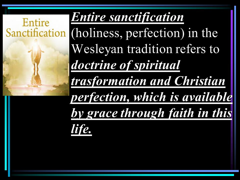 Entire sanctification (holiness, perfection) in the Wesleyan tradition refers to doctrine of spiritual trasformation and Christian perfection, which is available by grace through faith in this life.