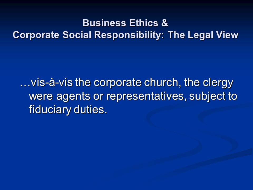 Business Ethics & Corporate Social Responsibility: The Legal View …vis-à-vis the corporate church, the clergy were agents or representatives, subject
