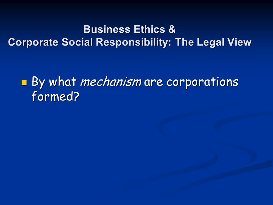 Business Ethics & Corporate Social Responsibility: The Legal View By what mechanism are corporations formed? By what mechanism are corporations formed