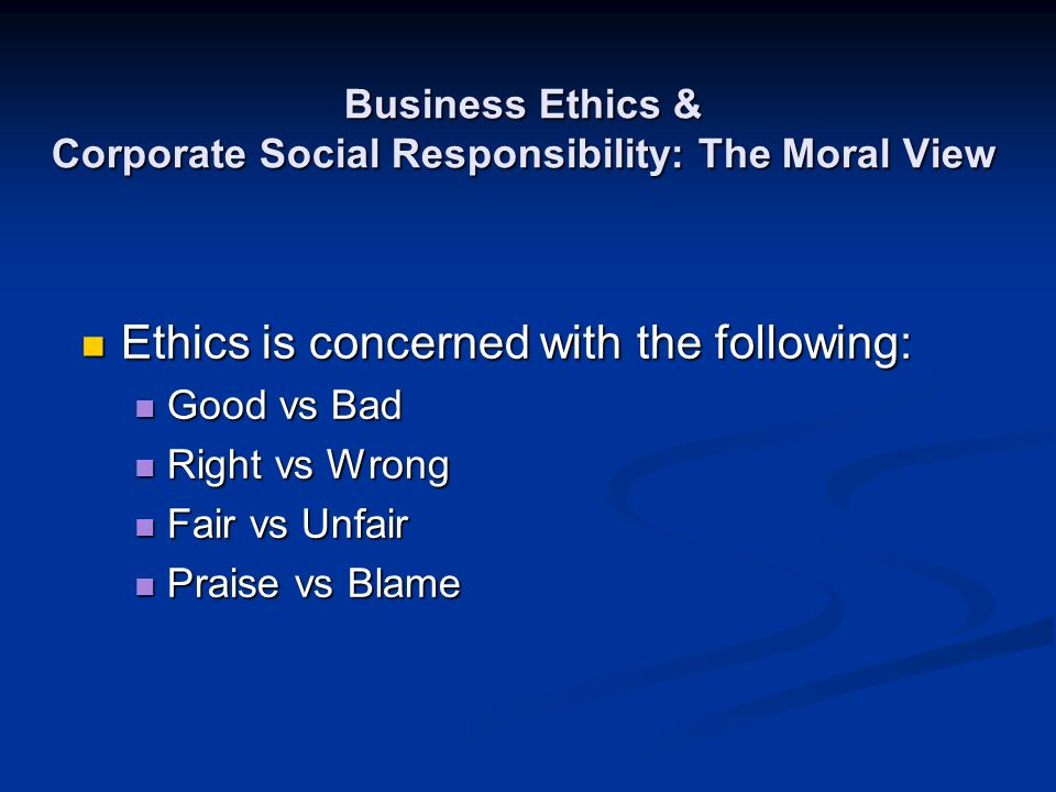 Business Ethics & Corporate Social Responsibility: The Moral View Ethics is concerned with the following: Ethics is concerned with the following: Good
