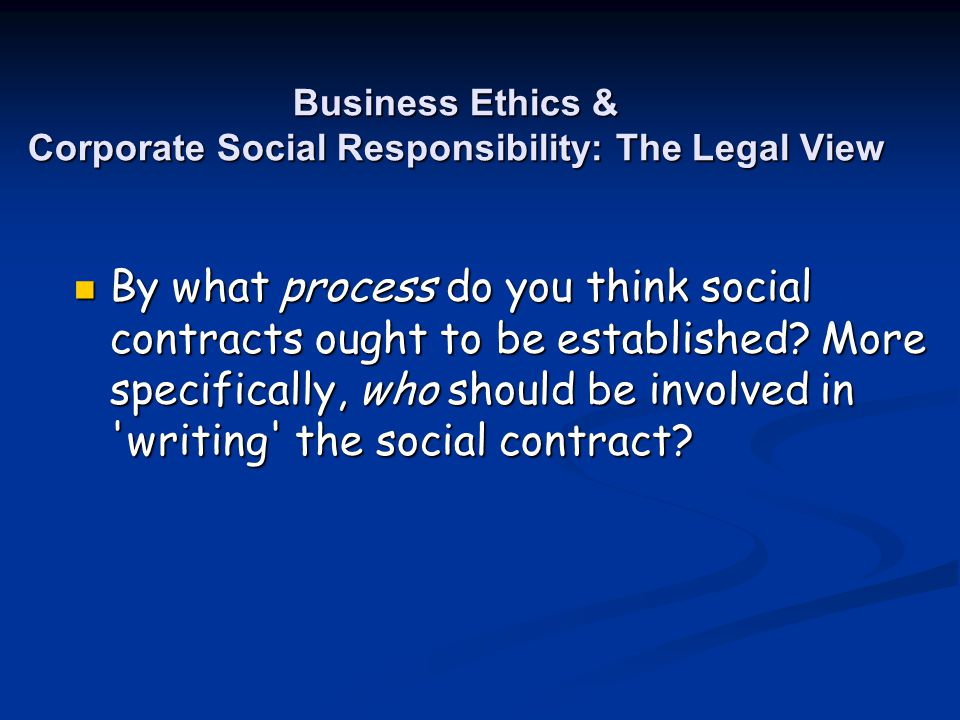 Business Ethics & Corporate Social Responsibility: The Legal View By what process do you think social contracts ought to be established? More specific