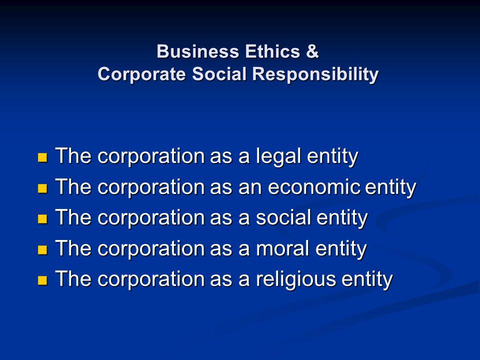 Business Ethics & Corporate Social Responsibility The corporation as a legal entity The corporation as a legal entity The corporation as an economic e