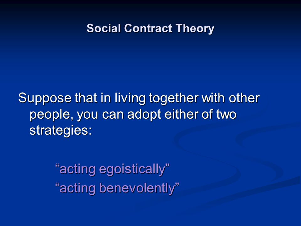 """Social Contract Theory Suppose that in living together with other people, you can adopt either of two strategies: """"acting egoistically"""" """"acting egoist"""