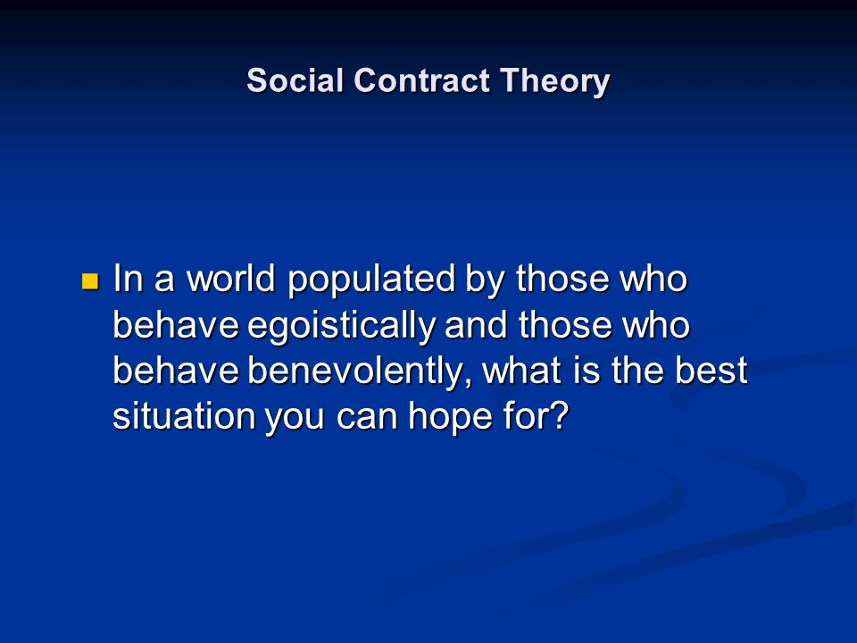 Social Contract Theory In a world populated by those who behave egoistically and those who behave benevolently, what is the best situation you can hop