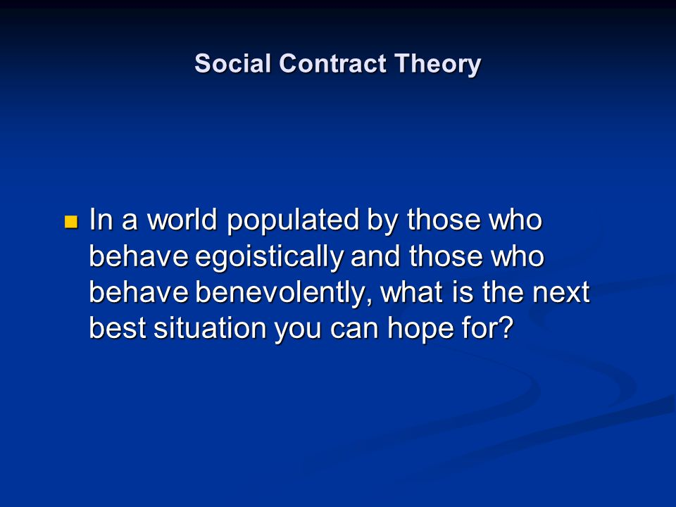 Social Contract Theory In a world populated by those who behave egoistically and those who behave benevolently, what is the next best situation you ca