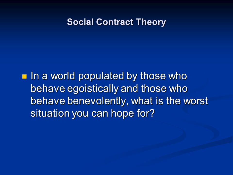 Social Contract Theory In a world populated by those who behave egoistically and those who behave benevolently, what is the worst situation you can ho