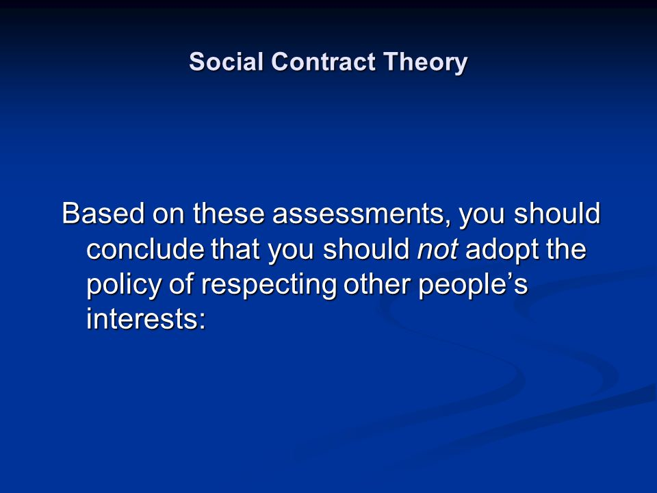 Social Contract Theory Based on these assessments, you should conclude that you should not adopt the policy of respecting other people's interests: