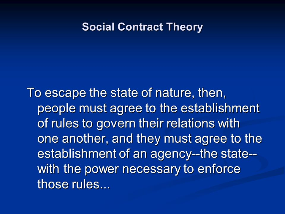 Social Contract Theory To escape the state of nature, then, people must agree to the establishment of rules to govern their relations with one another