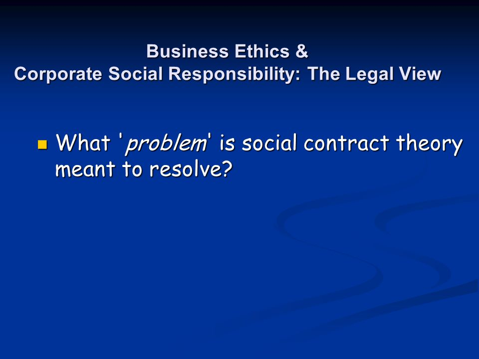 Business Ethics & Corporate Social Responsibility: The Legal View What 'problem' is social contract theory meant to resolve? What 'problem' is social