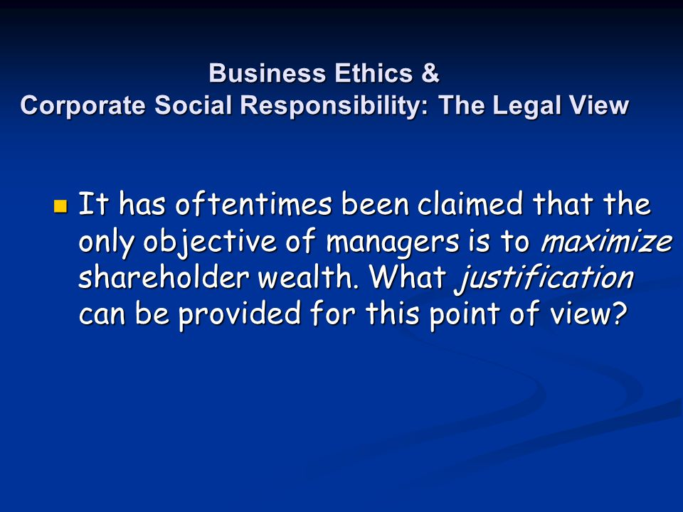 Business Ethics & Corporate Social Responsibility: The Legal View It has oftentimes been claimed that the only objective of managers is to maximize sh
