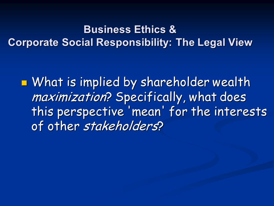 Business Ethics & Corporate Social Responsibility: The Legal View What is implied by shareholder wealth maximization? Specifically, what does this per