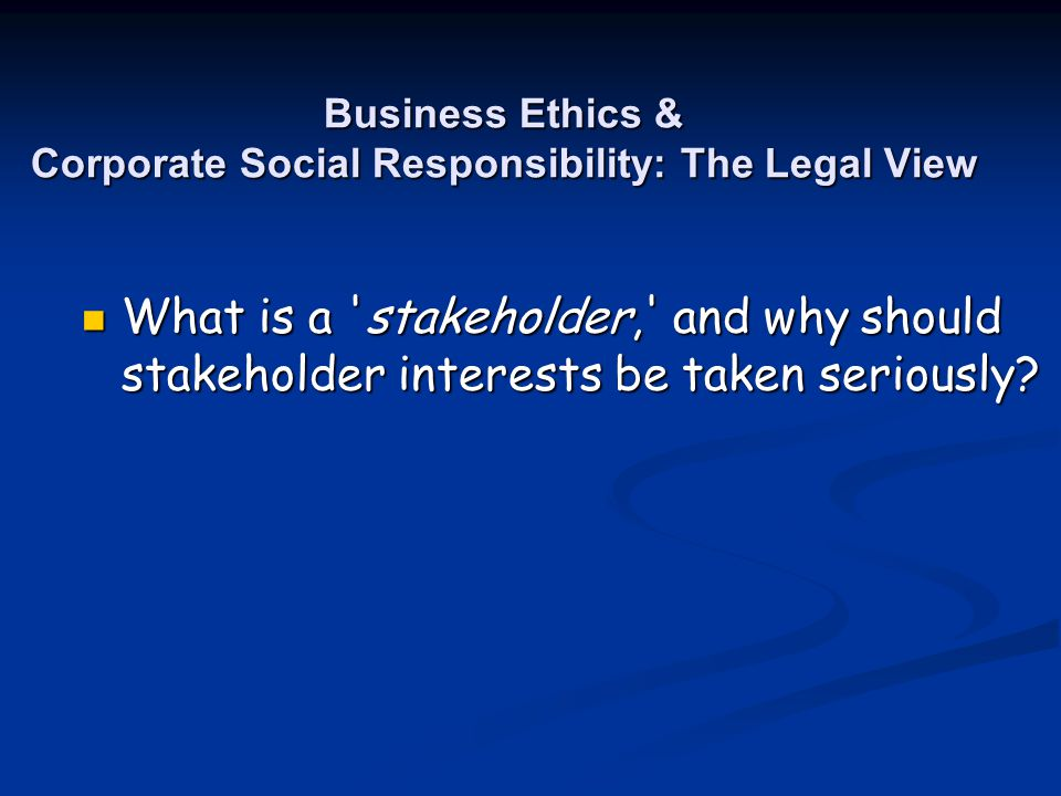 Business Ethics & Corporate Social Responsibility: The Legal View What is a 'stakeholder,' and why should stakeholder interests be taken seriously? Wh