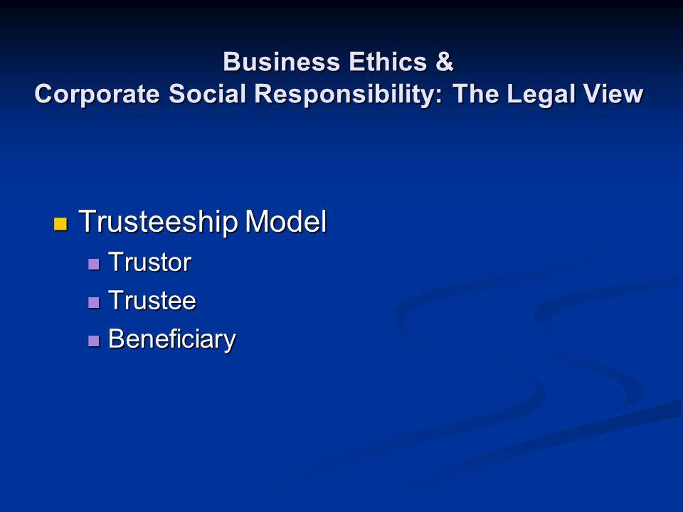 Business Ethics & Corporate Social Responsibility: The Legal View Trusteeship Model Trusteeship Model Trustor Trustor Trustee Trustee Beneficiary Bene