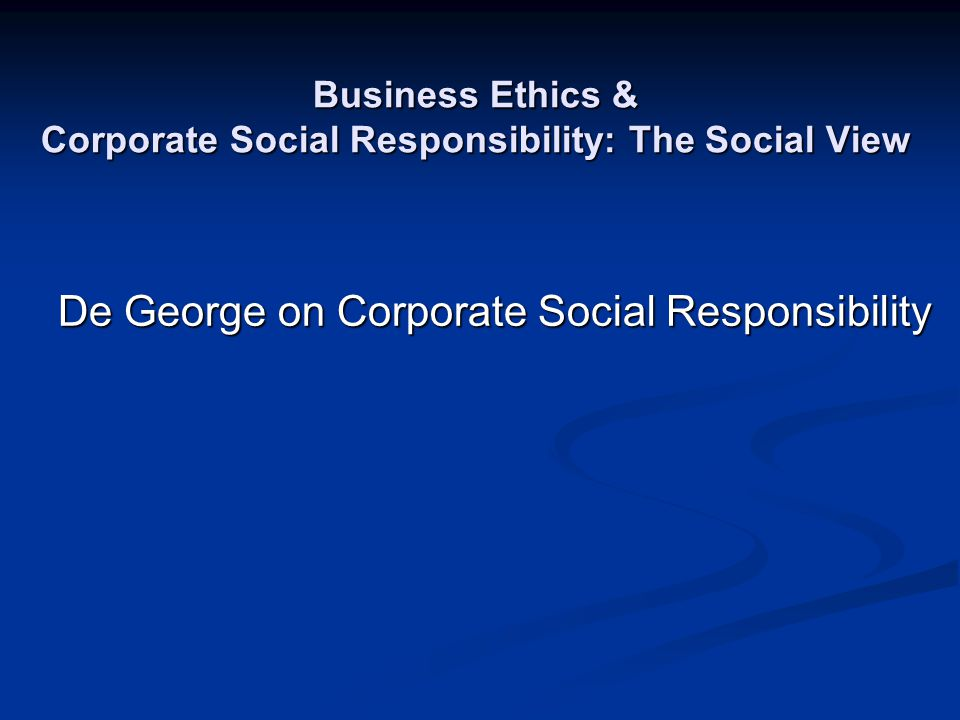 Business Ethics & Corporate Social Responsibility: The Social View De George on Corporate Social Responsibility