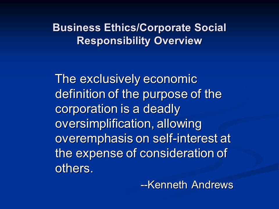 Business Ethics/Corporate Social Responsibility Overview The exclusively economic definition of the purpose of the corporation is a deadly oversimplif