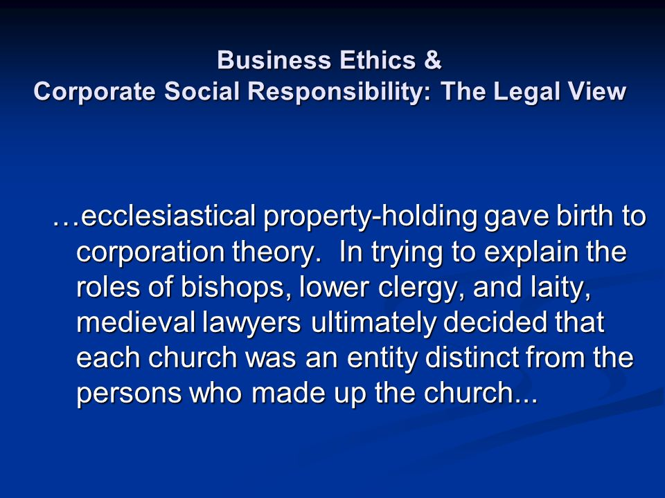 Business Ethics & Corporate Social Responsibility: The Legal View …ecclesiastical property-holding gave birth to corporation theory. In trying to expl