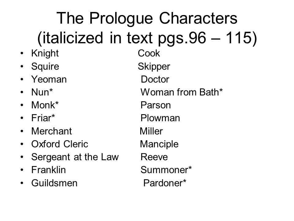 The Prologue Characters (italicized in text pgs.96 – 115) Knight Cook Squire Skipper Yeoman Doctor Nun* Woman from Bath* Monk* Parson Friar* Plowman Merchant Miller Oxford Cleric Manciple Sergeant at the Law Reeve Franklin Summoner* Guildsmen Pardoner*