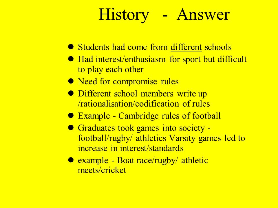 History - Answer lStudents had come from different schools lHad interest/enthusiasm for sport but difficult to play each other lNeed for compromise ru