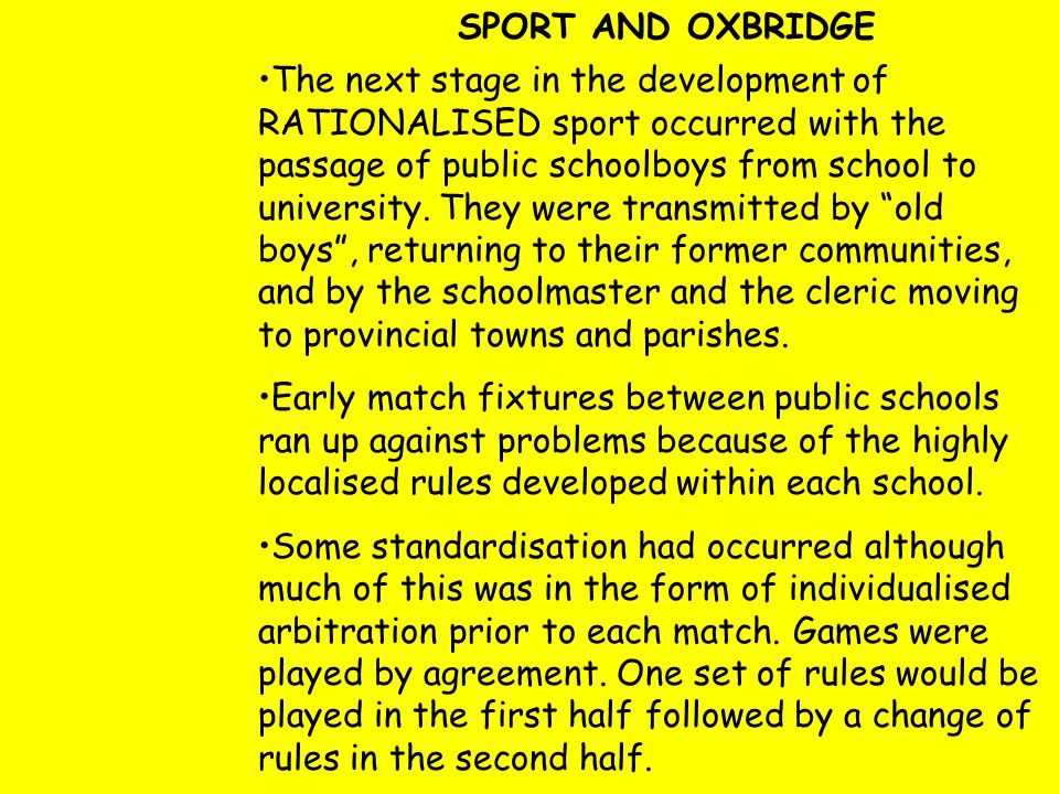 SPORT AND OXBRIDGE The next stage in the development of RATIONALISED sport occurred with the passage of public schoolboys from school to university. T