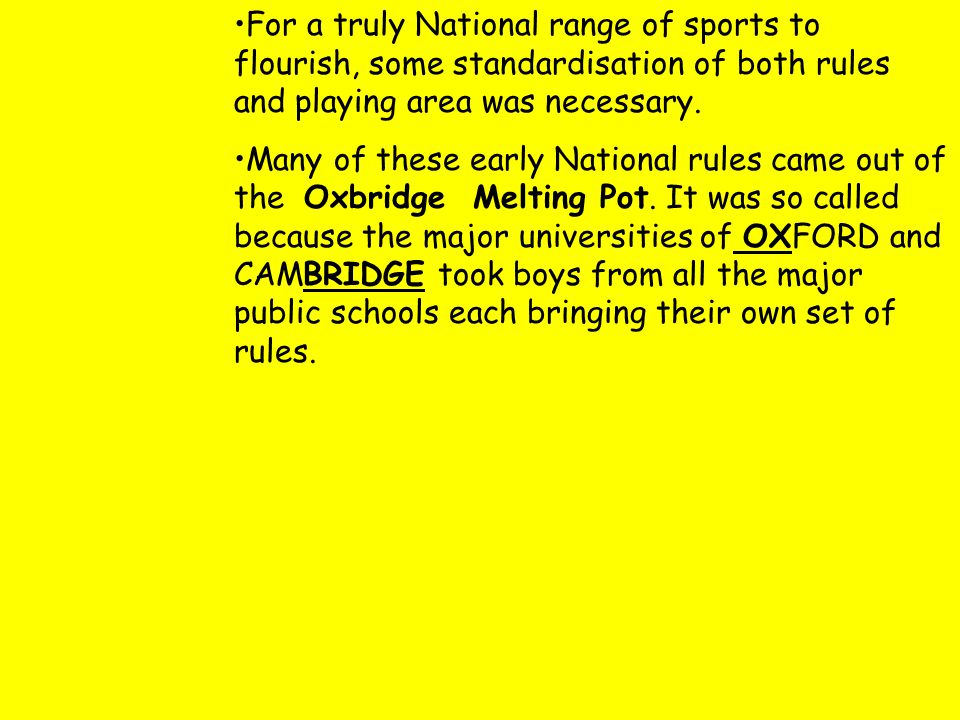 For a truly National range of sports to flourish, some standardisation of both rules and playing area was necessary. Many of these early National rule
