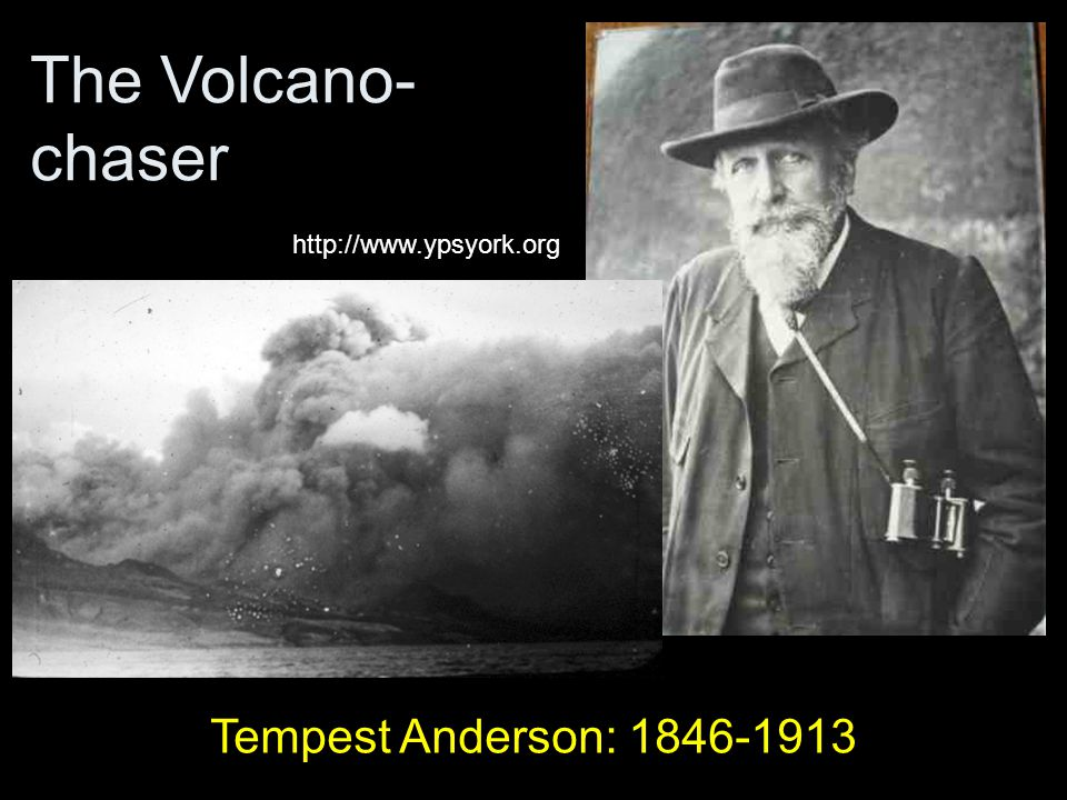 The Volcano- chaser Tempest Anderson: 1846-1913 http://www.ypsyork.org