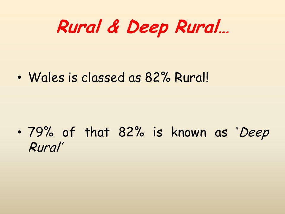 Rural & Deep Rural… Wales is classed as 82% Rural! 79% of that 82% is known as 'Deep Rural'