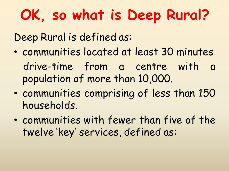 OK, so what is Deep Rural? Deep Rural is defined as: communities located at least 30 minutes drive-time from a centre with a population of more than 1