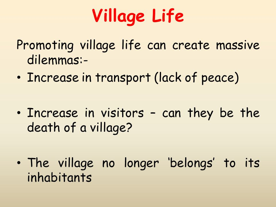 Village Life Promoting village life can create massive dilemmas:- Increase in transport (lack of peace) Increase in visitors – can they be the death o