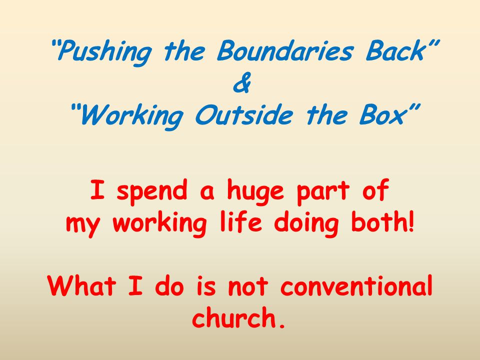 """Pushing the Boundaries Back"" & ""Working Outside the Box"" I spend a huge part of my working life doing both! What I do is not conventional church."