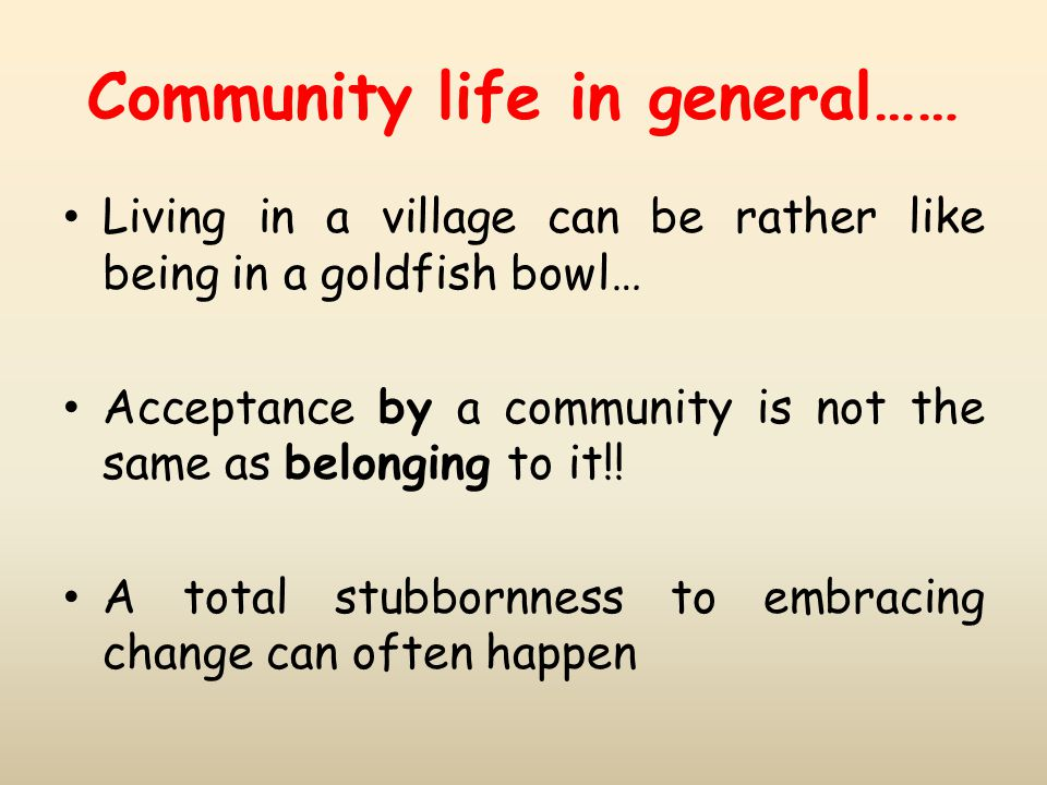 Community life in general…… Living in a village can be rather like being in a goldfish bowl… Acceptance by a community is not the same as belonging to
