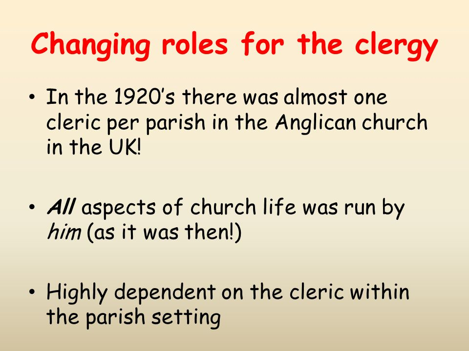Changing roles for the clergy In the 1920's there was almost one cleric per parish in the Anglican church in the UK! All aspects of church life was ru