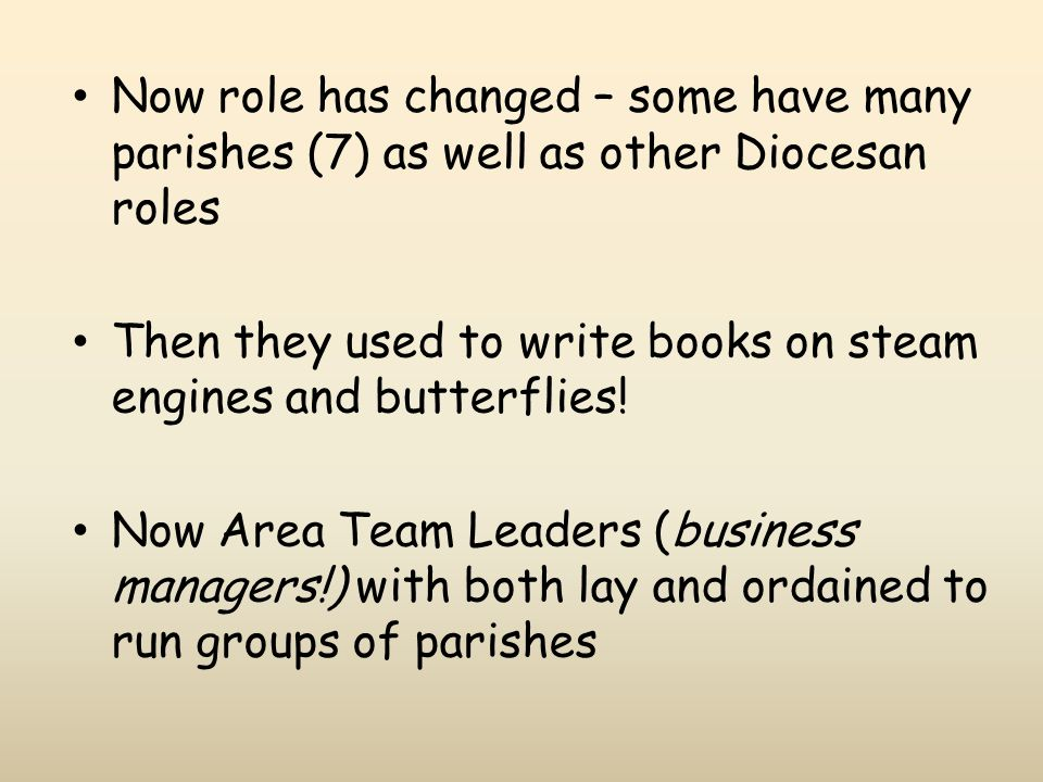 Now role has changed – some have many parishes (7) as well as other Diocesan roles Then they used to write books on steam engines and butterflies! Now