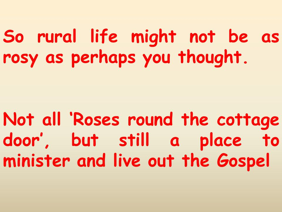 So rural life might not be as rosy as perhaps you thought. Not all 'Roses round the cottage door', but still a place to minister and live out the Gosp
