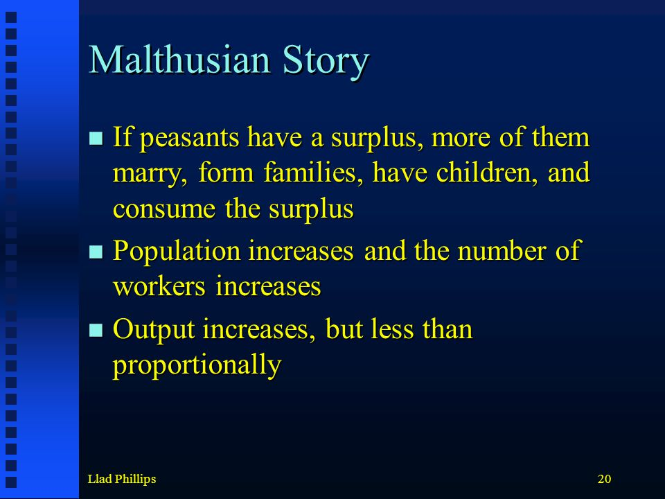 Llad Phillips20 Malthusian Story If peasants have a surplus, more of them marry, form families, have children, and consume the surplus If peasants have a surplus, more of them marry, form families, have children, and consume the surplus Population increases and the number of workers increases Population increases and the number of workers increases Output increases, but less than proportionally Output increases, but less than proportionally