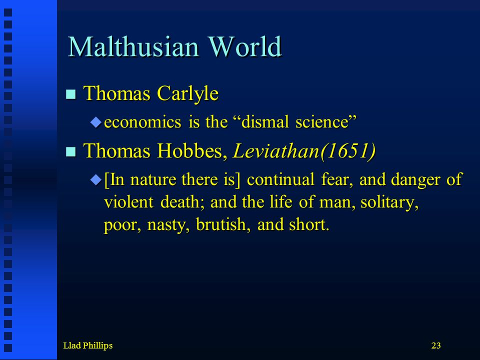 Llad Phillips23 Malthusian World Thomas Carlyle Thomas Carlyle  economics is the dismal science Thomas Hobbes, Leviathan(1651) Thomas Hobbes, Leviathan(1651)  [In nature there is] continual fear, and danger of violent death; and the life of man, solitary, poor, nasty, brutish, and short.