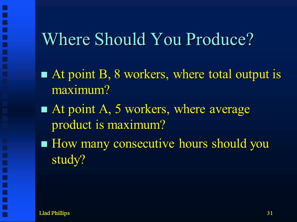 Llad Phillips31 Where Should You Produce? At point B, 8 workers, where total output is maximum? At point B, 8 workers, where total output is maximum?