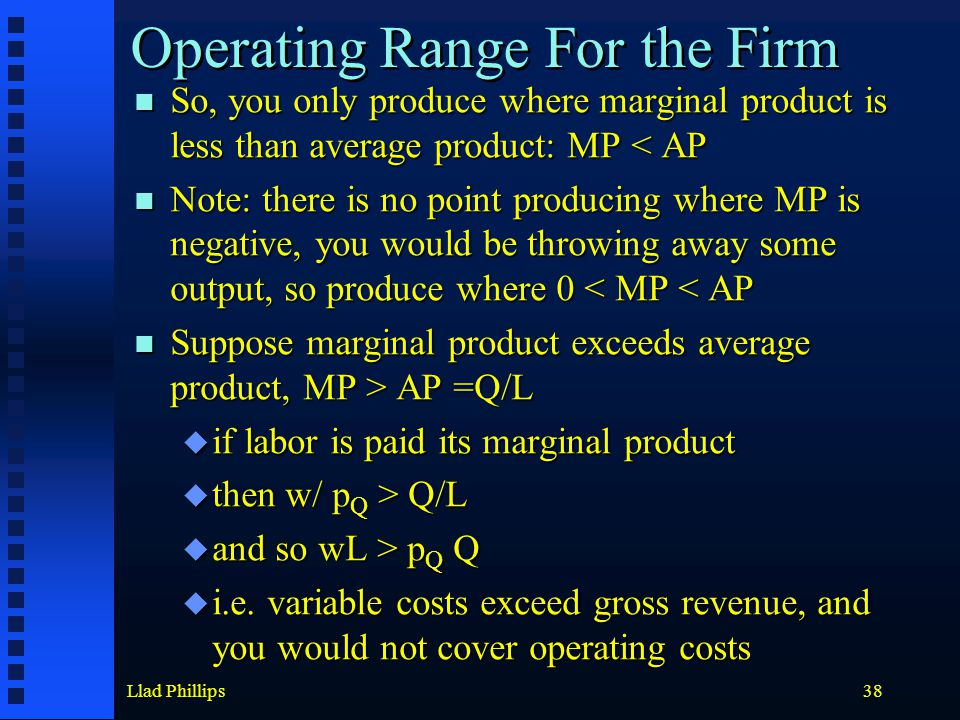 Llad Phillips38 Operating Range For the Firm So, you only produce where marginal product is less than average product: MP < AP So, you only produce wh