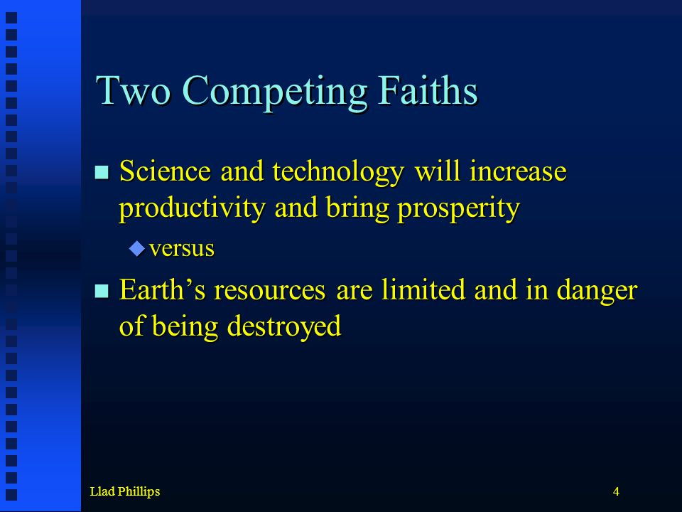 Llad Phillips4 Two Competing Faiths Science and technology will increase productivity and bring prosperity Science and technology will increase productivity and bring prosperity  versus Earth's resources are limited and in danger of being destroyed Earth's resources are limited and in danger of being destroyed