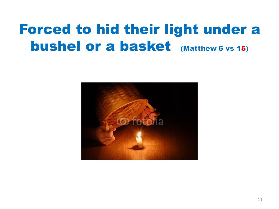 Forced to hid their light under a bushel or a basket (Matthew 5 vs 15) 11