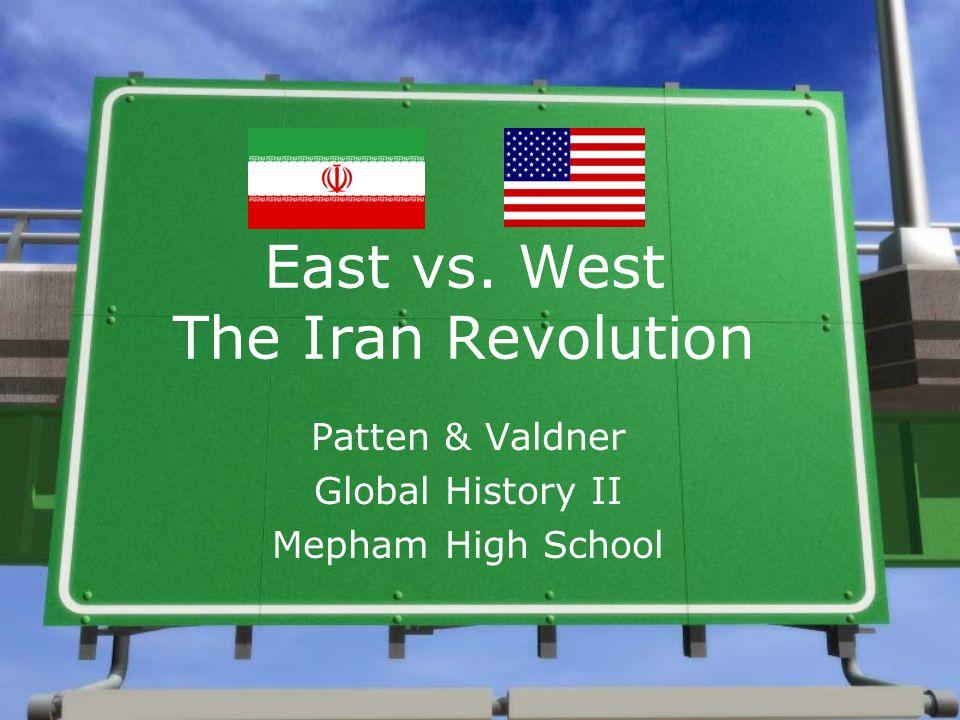 East vs. West The Iran Revolution Patten & Valdner Global History II Mepham High School